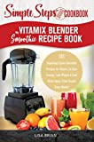 My Vitamix Blender Smoothie Recipe Book, A Simple Steps Cookbook: 101 Superfood Green Smoothie Recipes for Vitamix, to Gain Energy, Lose Weight & Feel ... (Blender Vitamix, Vitamix Cookbook Book 1)